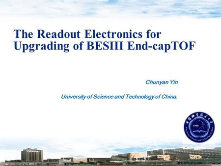 The Readout Electronics for Upgrading of BESIII End-capTOF Chunyan Yin University of Science and Technology of China University of Science and Technology.