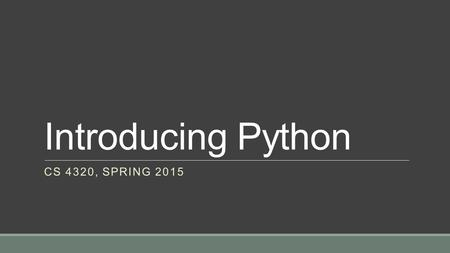Introducing Python CS 4320, SPRING 2015. Resources We will be following the Python tutorialPython tutorial These notes will cover the following sections.