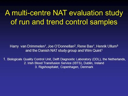A multi-centre NAT evaluation study of run and trend control samples Harry van Drimmelen 1, Joe O'Donnellan 2, Rene Bax 1, Henrik Ullum 3 and the Danish.