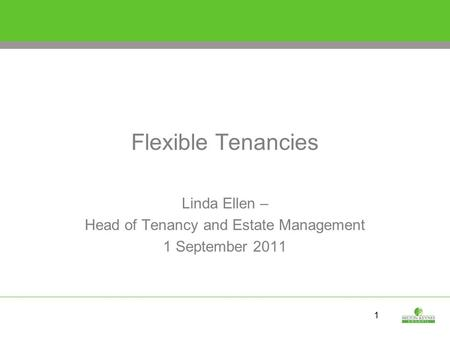 1 Flexible Tenancies Linda Ellen – Head of Tenancy and Estate Management 1 September 2011.