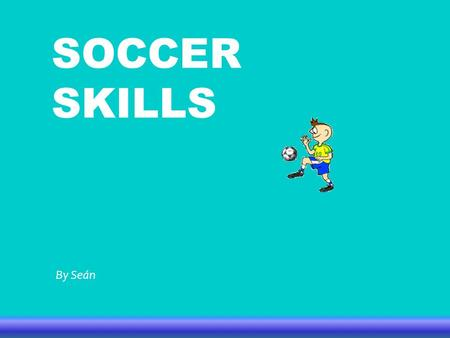 SOCCER SKILLS By Seán. HOW TO PLAY SOCCER -Use the side of your foot to pass the ball. -Run with the ball different ways until you try to shoot. -Use.