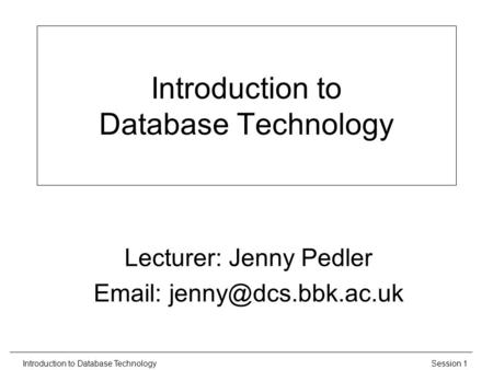 Session 1Introduction to Database Technology Lecturer: Jenny Pedler