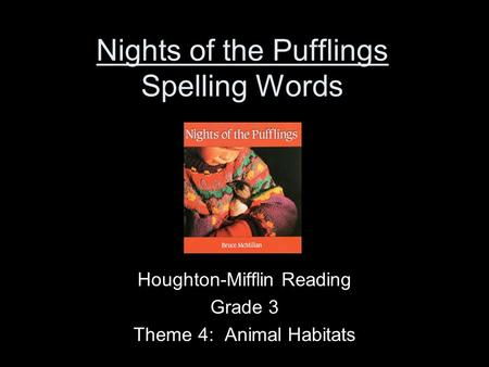 Nights of the Pufflings Spelling Words Houghton-Mifflin Reading Grade 3 Theme 4: Animal Habitats.