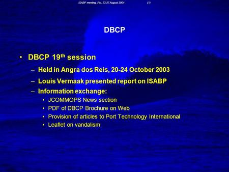 ISABP meeting, Rio, 23-27 August 2004 (1) DBCP DBCP 19 th session –Held in Angra dos Reis, 20-24 October 2003 –Louis Vermaak presented report on ISABP.