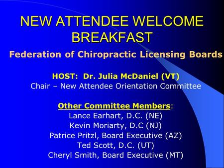 NEW ATTENDEE WELCOME BREAKFAST Federation of Chiropractic Licensing Boards HOST: Dr. Julia McDaniel (VT) Chair – New Attendee Orientation Committee Other.
