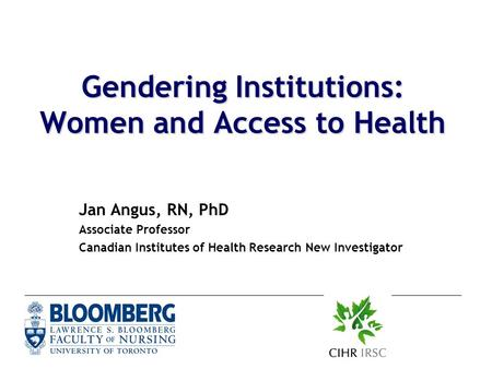 Gendering Institutions: Women and Access to Health Jan Angus, RN, PhD Associate Professor Canadian Institutes of Health Research New Investigator.