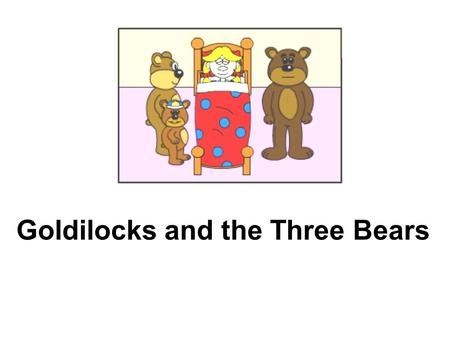 Goldilocks and the Three Bears. 2 Once upon a time there was a little girl named Goldilocks. She was playing in the woods.