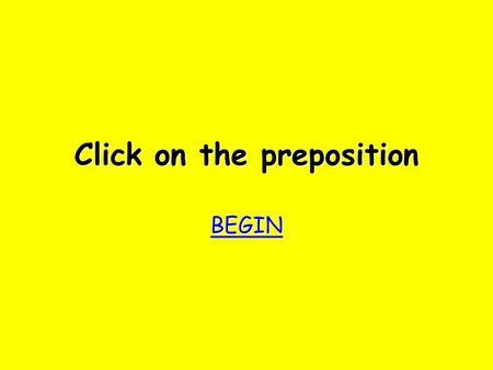 Click on the preposition BEGIN bother! Try again Try again.