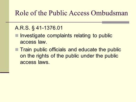 Role of the Public Access Ombudsman A.R.S. § 41-1376.01 Investigate complaints relating to public access law. Train public officials and educate the public.