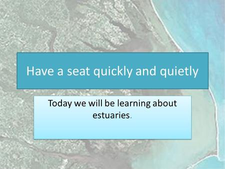 Have a seat quickly and quietly Today we will be learning about estuaries.