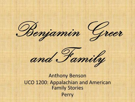 Benjamin Greer and Family Anthony Benson UCO 1200: Appalachian and American Family Stories Perry.