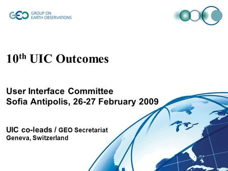 © GEO Secretariat 10 th UIC Outcomes User Interface Committee Sofia Antipolis, 26-27 February 2009 UIC co-leads / GEO Secretariat Geneva, Switzerland.