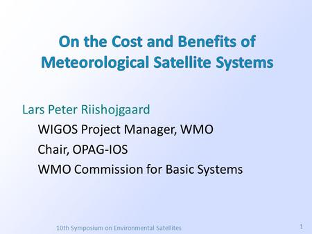 Lars Peter Riishojgaard WIGOS Project Manager, WMO Chair, OPAG-IOS WMO Commission for Basic Systems 10th Symposium on Environmental Satellites 1.