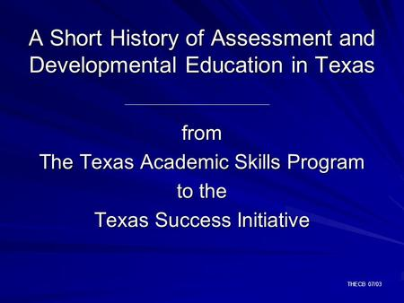 THECB 07/03 A Short History of Assessment and Developmental Education in Texas from The Texas Academic Skills Program to the Texas Success Initiative.