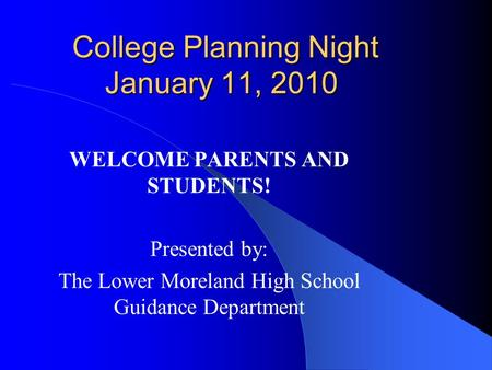 College Planning Night January 11, 2010 College Planning Night January 11, 2010 WELCOME PARENTS AND STUDENTS! Presented by: The Lower Moreland High School.