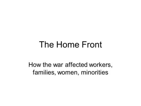The Home Front How the war affected workers, families, women, minorities.