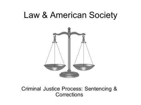 Law & American Society Criminal Justice Process: Sentencing & Corrections.