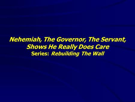 Nehemiah, The Governor, The Servant, Shows He Really Does Care Series: Rebuilding The Wall.