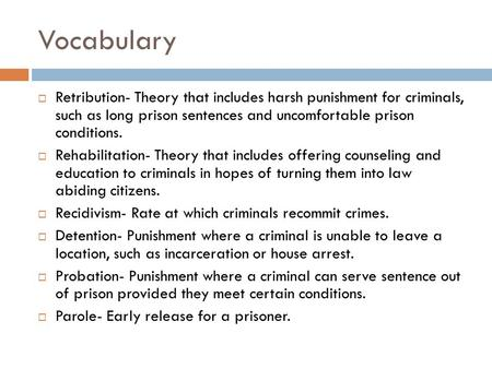 Vocabulary  Retribution- Theory that includes harsh punishment for criminals, such as long prison sentences and uncomfortable prison conditions.  Rehabilitation-