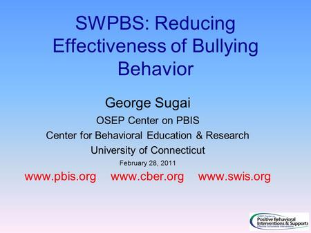 SWPBS: Reducing Effectiveness of Bullying Behavior George Sugai OSEP Center on PBIS Center for Behavioral Education & Research University of Connecticut.