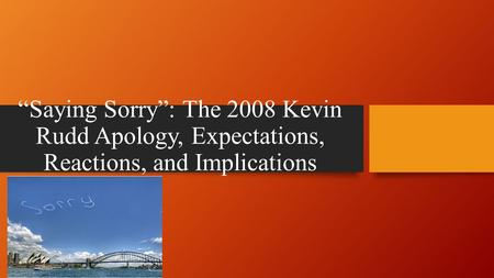 """Saying Sorry"": The 2008 Kevin Rudd Apology, Expectations, Reactions, and Implications."