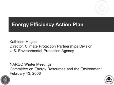 Energy Efficiency Action Plan Kathleen Hogan Director, Climate Protection Partnerships Division U.S. Environmental Protection Agency NARUC Winter Meetings.