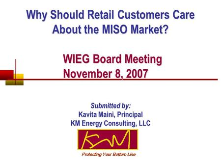 Why Should Retail Customers Care About the MISO Market? WIEG Board Meeting November 8, 2007 WIEG Board Meeting November 8, 2007 Submitted by: Kavita Maini,