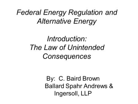 Federal Energy Regulation and Alternative Energy Introduction: The Law of Unintended Consequences By: C. Baird Brown Ballard Spahr Andrews & Ingersoll,