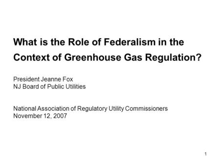 1 What is the Role of Federalism in the Context of Greenhouse Gas Regulation? President Jeanne Fox NJ Board of Public Utilities National Association of.