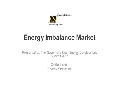Energy Imbalance Market Presented at: The Governor's Utah Energy Development Summit 2015 Caitlin Liotiris Energy Strategies Power Through Ideas.