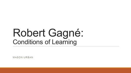 Robert Gagné: Conditions of Learning MASON URBAN.