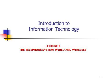 1 Introduction to Information Technology LECTURE 7 THE TELEPHONE SYSTEM: WIRED AND WIRELESS.