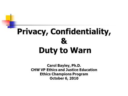 Privacy, Confidentiality, & Duty to Warn Carol Bayley, Ph.D. CHW VP Ethics and Justice Education Ethics Champions Program October 6, 2010.