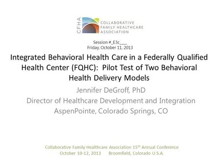 Integrated Behavioral Health Care in a Federally Qualified Health Center (FQHC): Pilot Test of Two Behavioral Health Delivery Models Jennifer DeGroff,