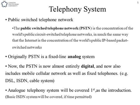 1 Telephony System Public switched telephone network The public switched telephone network (PSTN) is the concentration of the world's public circuit-switched.