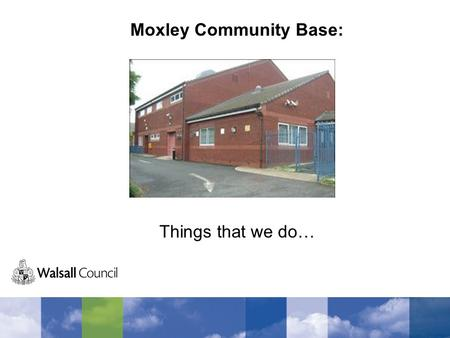 Moxley Community Base: Things that we do…. Breakfast Club Twice a week we have a breakfast club run by volunteers. The club is very successful and is.