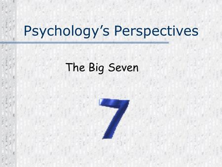 Psychology's Perspectives The Big Seven. Psychology's Perspectives In which of the Big 7 Perspectives do you most support believe and why?