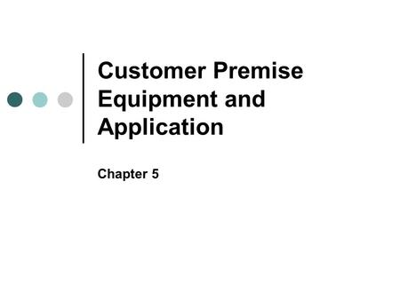 Customer Premise Equipment and Application Chapter 5.