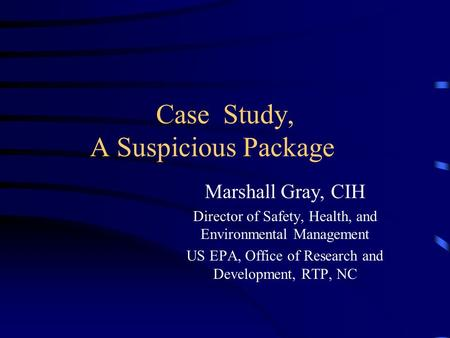 Case Study, A Suspicious Package Marshall Gray, CIH Director of Safety, Health, and Environmental Management US EPA, Office of Research and Development,