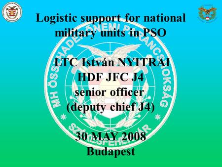 Logistic support for national military units in PSO LTC István NYITRAI HDF JFC J4 senior officer (deputy chief J4) 30 MAY 2008 Budapest.