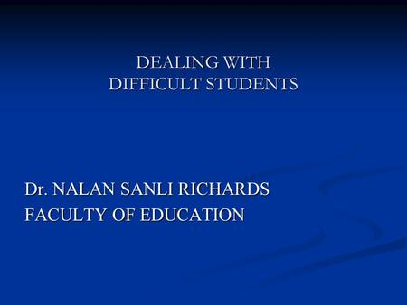 DEALING WITH DIFFICULT STUDENTS Dr. NALAN SANLI RICHARDS FACULTY OF EDUCATION.