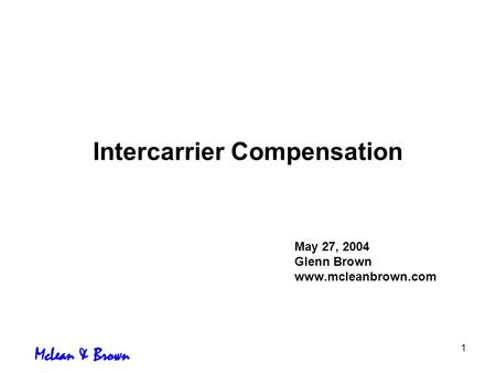 1 Intercarrier Compensation May 27, 2004 Glenn Brown www.mcleanbrown.com.