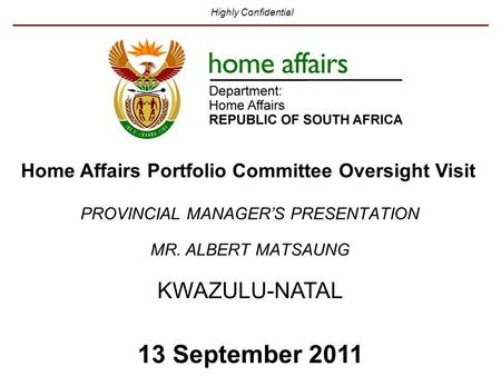 Highly Confidential KWAZULU-NATAL 13 September 2011 PROVINCIAL MANAGER'S PRESENTATION MR. ALBERT MATSAUNG Home Affairs Portfolio Committee Oversight Visit.