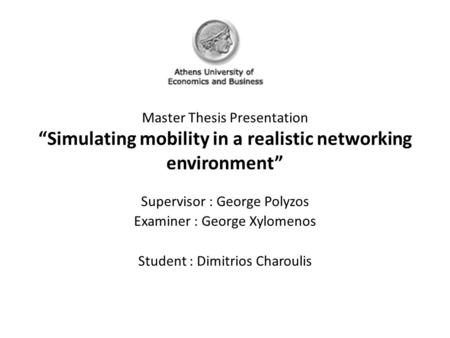 "Master Thesis Presentation ""Simulating mobility in a realistic networking environment"" Supervisor : George Polyzos Examiner : George Xylomenos Student."