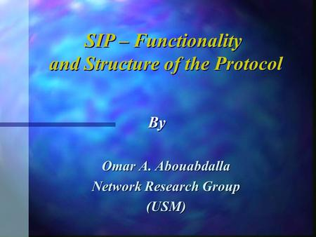 Omar A. Abouabdalla Network Research Group (USM) SIP – Functionality and Structure of the Protocol SIP – Functionality and Structure of the Protocol By.