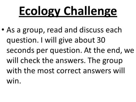 Ecology Challenge As a group, read and discuss each question. I will give about 30 seconds per question. At the end, we will check the answers. The group.