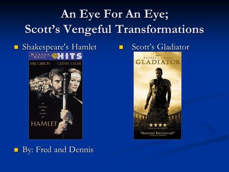 An Eye For An Eye; Scott's Vengeful Transformations Shakespeare's Hamlet Shakespeare's Hamlet By: Fred and Dennis By: Fred and Dennis Scott's Gladiator.