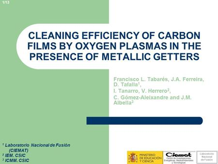 Laboratorio Nacional de Fusión 1/13 CLEANING EFFICIENCY OF CARBON FILMS BY OXYGEN PLASMAS IN THE PRESENCE OF METALLIC GETTERS Francisco L. Tabarés, J.A.