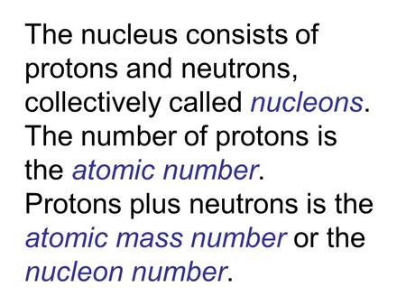 The nucleus consists of protons and neutrons, collectively called nucleons. The number of protons is the atomic number. Protons plus neutrons is the atomic.