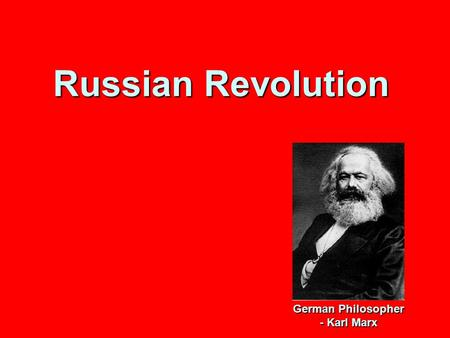 Russian Revolution German Philosopher - Karl Marx.